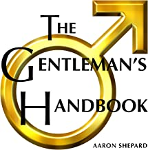 The Gentleman's Handbook: A Guide to Exemplary Behavior, or Rules of Life and Love for Men Who Care