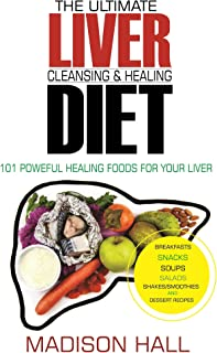 The Ultimate Liver Cleansing & Healing Diet: 101 Powerful Healing Foods for your Liver