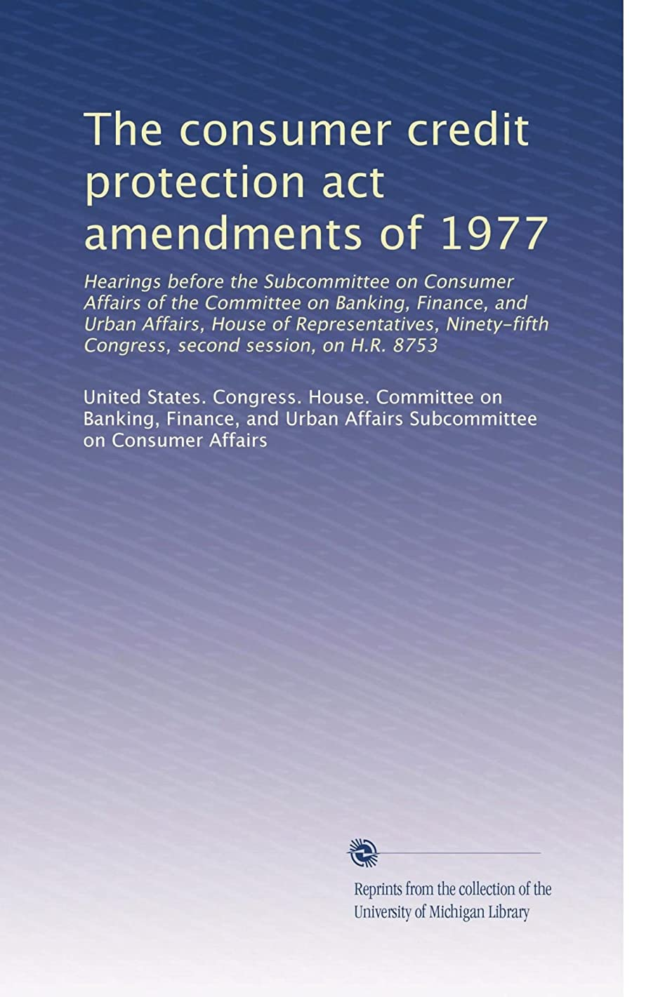 The consumer credit protection act amendments of 1977: Hearings before the Subcommittee on Consumer Affairs of the Committee on Banking, Finance, and ... second session, on H.R. 8753 (Volume 4)