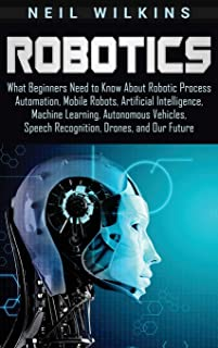Robotics: What Beginners Need to Know about Robotic Process Automation, Mobile Robots, Artificial Intelligence, Machine Le...