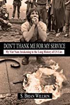 Don't Thank Me for My Service: My Viet Nam Awakening to the Long History of US Lies