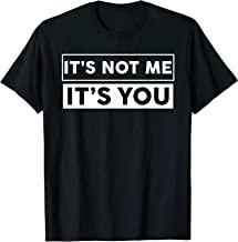 It's Not Me It's You Funny Tshirt | Sarcasm Humorous Shirt