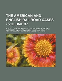 The American and English Railroad Cases (Volume 37); A Collection of All Cases in the Courts of Last Resort in America and...