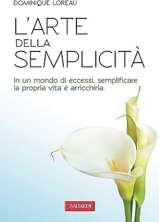 Larte della semplicità: In un mondo di eccessi, semplificare la propria vita è arricchirla