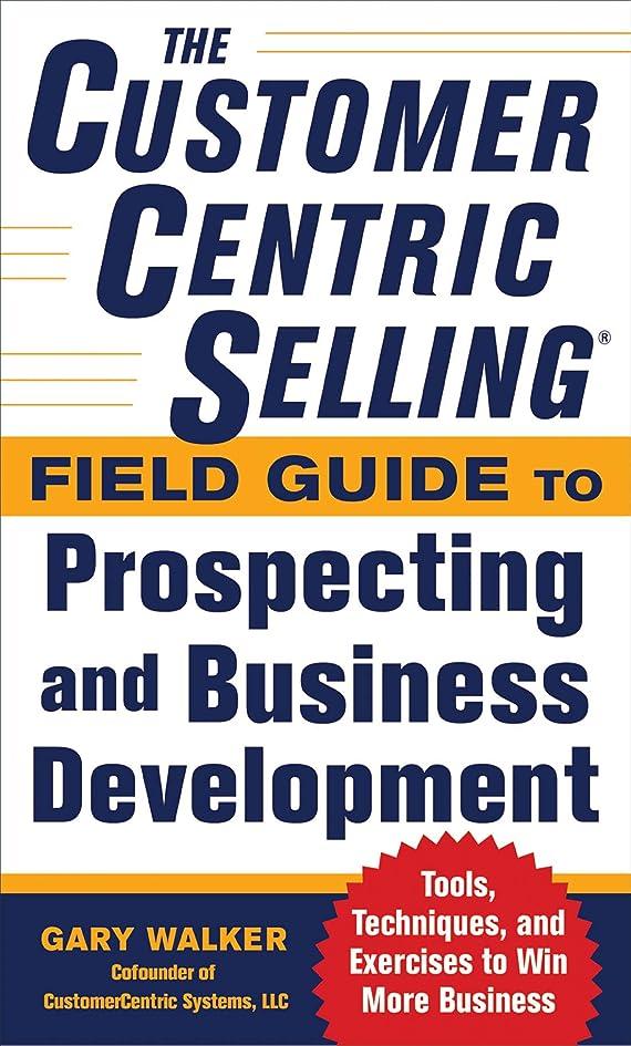 足費やす悲惨The CustomerCentric Selling? Field Guide to Prospecting and Business Development: Techniques, Tools, and Exercises to Win More Business (English Edition)