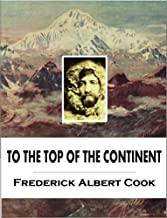To the Top of the Continent: Discovery, Exploration and Adventure in Sub-arctic Alaska, The First Ascent of Mt. McKinley, ...
