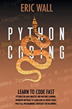 Python Coding: Learn To Code Fast. Python For Data Analysis And Machine Learning. Advanced Methods To Learn How To Create ...
