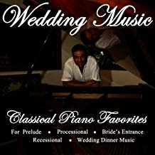 Wedding Music - Classical Piano Favorites for Prelude, Processional, Bride's Entrance, Recessional & Wedding Dinner Music