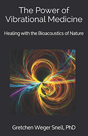 The Power of Vibrational Medicine: Healing with the Bioacoustics of Nature