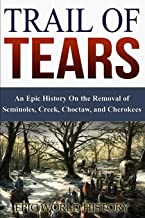 Trail of Tears: An Epic History On the Removal of  Seminoles, Creek, Choctaw, and Cherokees (Epic World History)