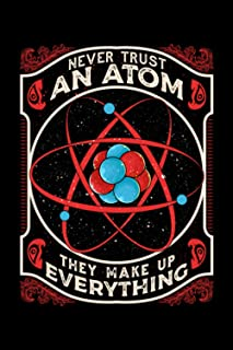 Never Trust An Atom They Make Up Everything: Never Trust An Atom They Make Up Everything Science Pun Themed Blank Notebook...