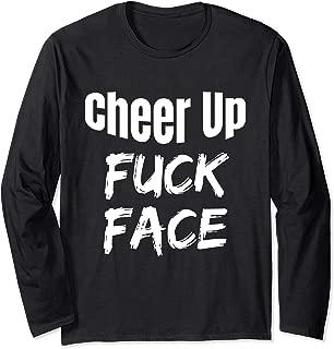 Cheer Up Fuck Face Funny Adult Humor Sarcastic Sarcasm Shirt Long Sleeve T-Shirt
