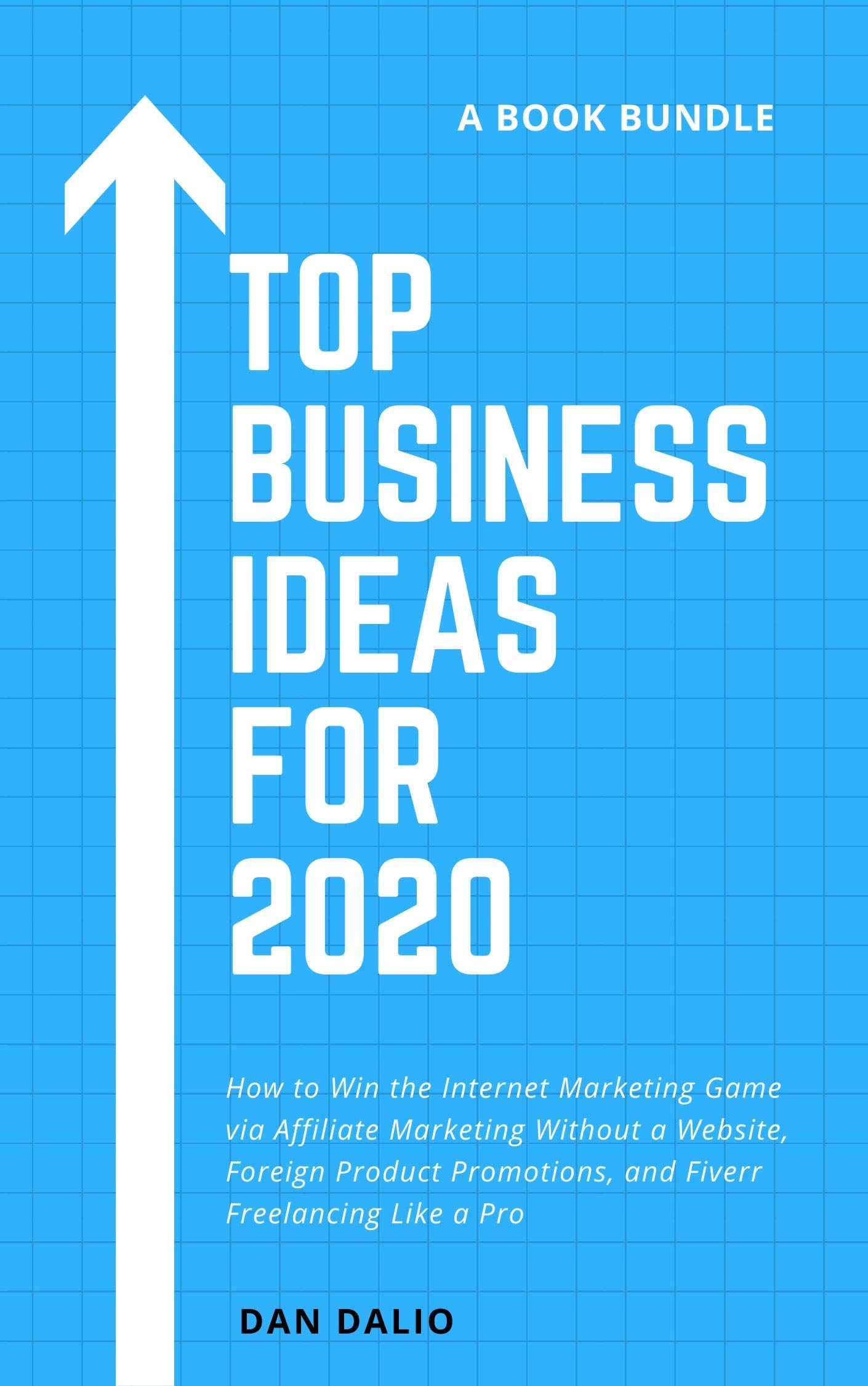 Top Business Ideas for 2020 (3 Book Bundle): How to Win the Internet Marketing Game via Affiliate Marketing Without a Website, Foreign Product Promotions, and Fiverr Freelancing Like a Pro