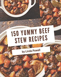 150 Yummy Beef Stew Recipes: Home Cooking Made Easy with Yummy Beef Stew Cookbook!