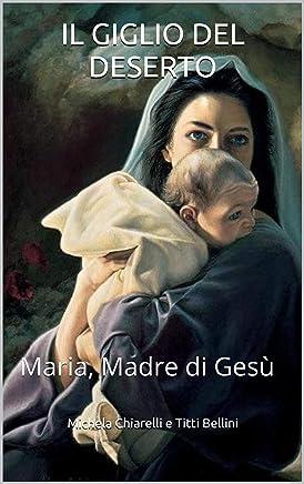 IL GIGLIO DEL DESERTO: Maria, Madre di Gesù (Verità Rivelate Vol. 1)