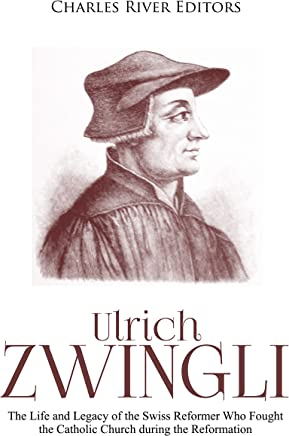 Ulrich Zwingli: The Life and Legacy of the Swiss Reformer Who Fought the Catholic Church during the Reformation (English Edition)