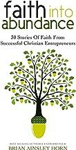 Faith Into Abundance: 30 Stories of Faith From Successful Christian Entrepreneurs