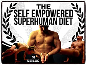 The Self Empowered Superhuman Diet: Achieve Your Potential, Optimal Health, High Performance and Increase Energy (Becoming a Self Empowered Being Book 2)