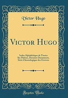 Victor Hugo: Index Alphabétique de Toutes Ses Poésies, Derniers Documents, Série Chronologique des Oeuvres (Classic Reprint) (French Edition)