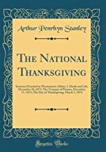 The National Thanksgiving: Sermons Preached in Westminster Abbey; 1. Death and Life, December 10, 1871; The Trumpet of Patmos, December 17, 1871; The ... Thanksgiving, March 3, 1872 (Classic Reprint)