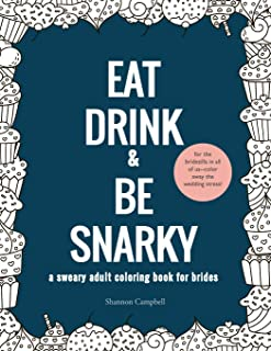 Eat, Drink, and Be Snarky: A Sweary Adult Coloring Book for Brides: The Perfect Bachelorette Party Game or Gift (wedding coloring book for adults)