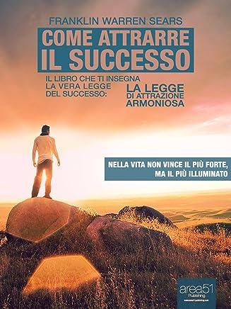 Come attrarre il successo. Il libro che ti insegna la vera legge del successo: La Legge di Attrazione Armoniosa (Self-Help e Scienza della Mente)