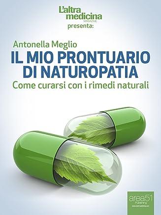 Il mio prontuario di Naturopatia: Come curarsi con i rimedi naturali (LAltra Medicina)