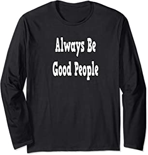 Always Be Good People Long Sleeve T-Shirt