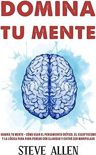 Domina tu mente - Cómo usar el pensamiento crítico, el escepticismo y la lógica para para pensar...