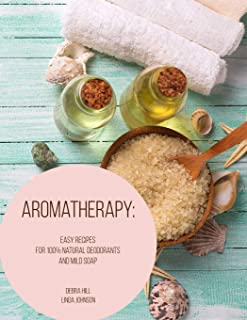 Aromatherapy: Easy Recipes For 100% Natural Deodorants And Mild Soap