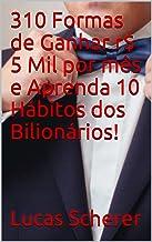 310 Formas de Ganhar r$ 5 Mil por mês e Aprenda 10 Hábitos dos Bilionários!