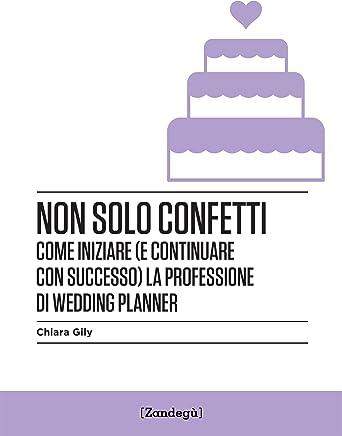 Non solo confetti: Come iniziare (e continuare con successo) la professione di wedding planner (I Prof)