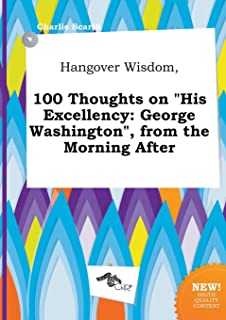 Hangover Wisdom, 100 Thoughts on His Excellency: George Washington, from the Morning After