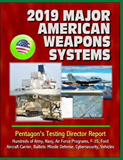 2019 Major American Weapons Systems: Pentagon's Testing Director Report - Hundreds of Army, Navy, Air Force Programs, F-35, Ford Aircraft Carrier, Ballistic Missile Defense, Cybersecurity, Vehicles