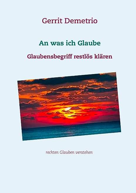 An was ich Glaube: Glaubensbegriff restlös klären (German Edition)