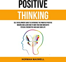 Positive Thinking: Self Development Guide to Experience the Power of Positive Imaging and Learn How to Own Your Own Mind with Psycho-Cybernetics and Have Good Life