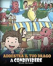 Addestra il tuo drago a condividere: (Teach Your Dragon To Share) Un libro sui draghi per insegnare ai bambini a condivide...