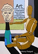 Art: How To View Understand And Criticise Modern, Contemporary And Traditional Art Works