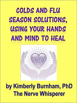 Colds and Flu Season Solutions, Using Your Hands and Mind To Heal: Easy Self Help and Research to Help Your Family (English Edition)