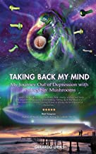 Taking Back My Mind: My Journey Out of Depression with Psilocybin Mushrooms