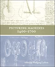Picturing Machines 1400–1700 (Transformations: Studies in the History of Science and Technology)