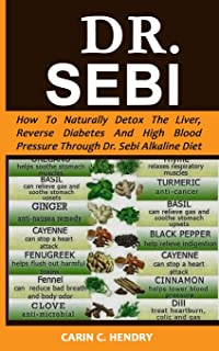 DR. SEBI: How to Naturally Detox the Liver, Reverse Diabetes and High Blood Pressure Through Dr. Sebi Alkaline Diet