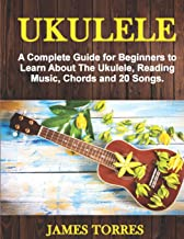 Ukulele: A Complete Guide for Beginners to Learn About The Ukulele, Reading Music, Chords and 20 Songs. (Ukulele Method)