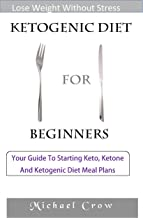 Ketogenic Diet For Beginners: Your Guide To Starting Keto, Ketone And Ketogenic Diet Meal Plans