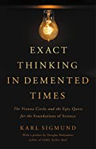 Exact Thinking in Demented Times: The Vienna Circle and the Epic Quest for the Foundations of Science