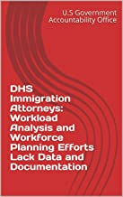 DHS Immigration Attorneys: Workload Analysis and Workforce Planning Efforts Lack Data and Documentation