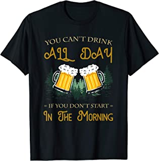 You Can't Drink All Day If You Don't Start In The Morning T-Shirt