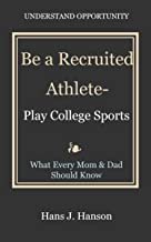 Be a Recruited Athlete, Play College Sports (Maximize Your College Experience, Find the Right College Fit Book 2)