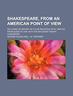 Shakespeare, from an American Point of View; Including an Inquiry as to His Religious Faith, and His Knowledge of Law with...