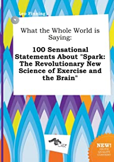 What the Whole World Is Saying: 100 Sensational Statements about Spark: The Revolutionary New Science of Exercise and the ...
